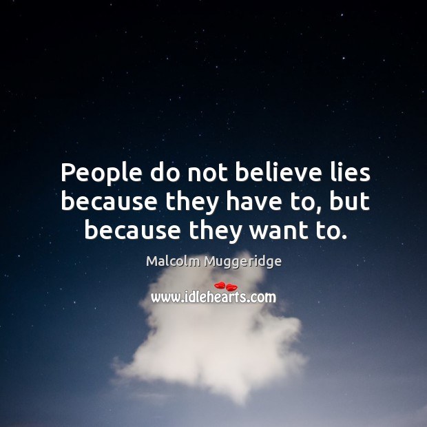 People do not believe lies because they have to, but because they want to. Image