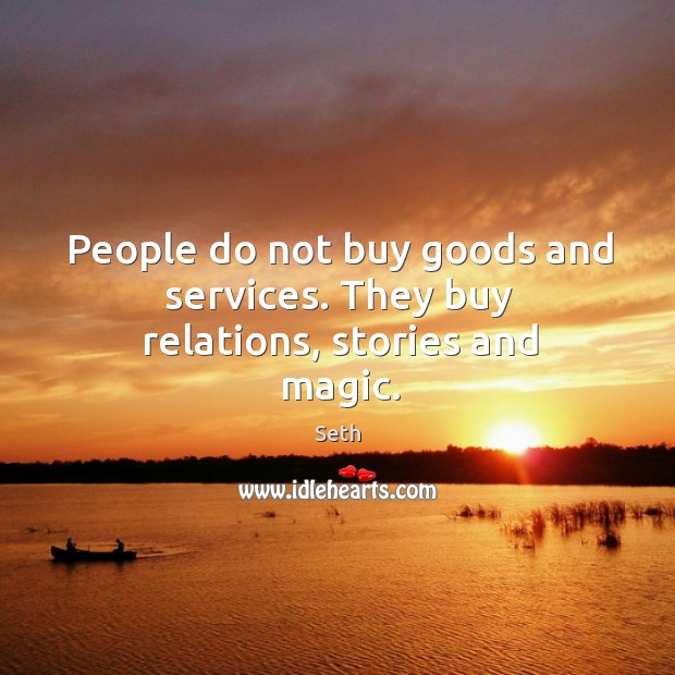 People do not buy goods and services. They buy relations, stories and magic. Image