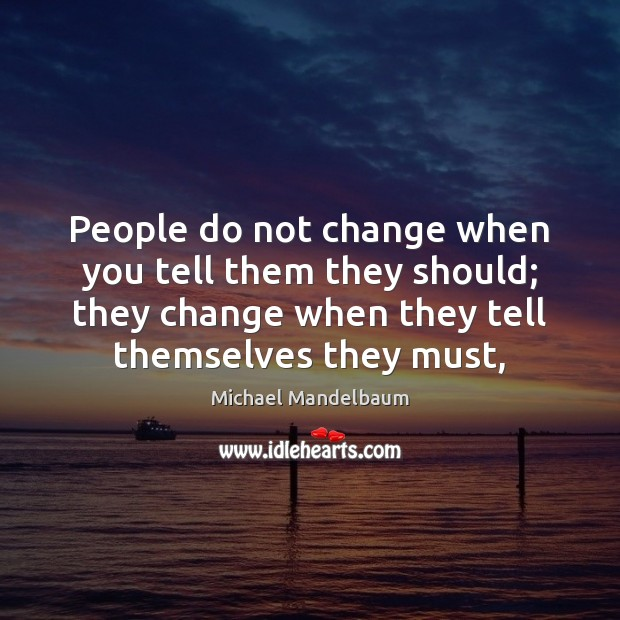 Image, People do not change when you tell them they should; they change