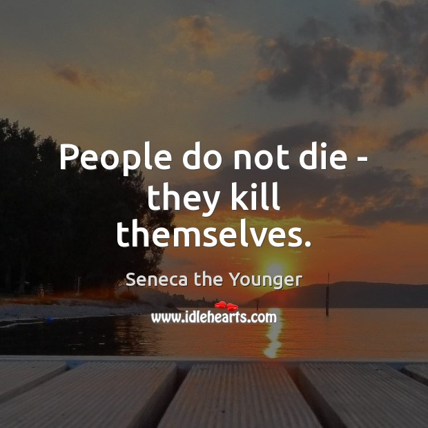 Image, People do not die – they kill themselves.
