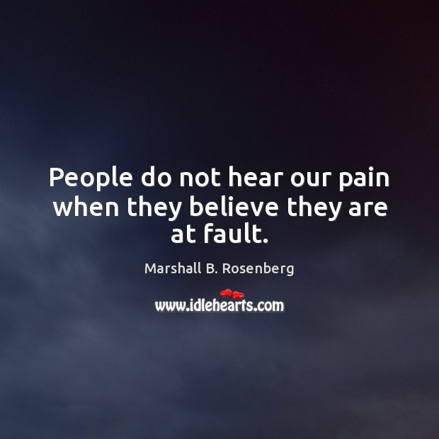 People do not hear our pain when they believe they are at fault. Marshall B. Rosenberg Picture Quote