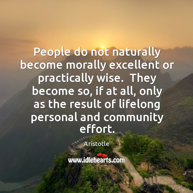 Image, People do not naturally become morally excellent or practically wise.  They become