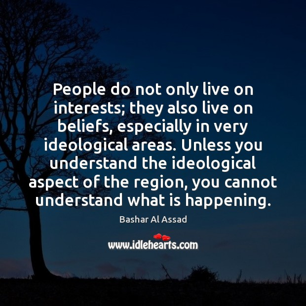 People do not only live on interests; they also live on beliefs, Bashar Al Assad Picture Quote