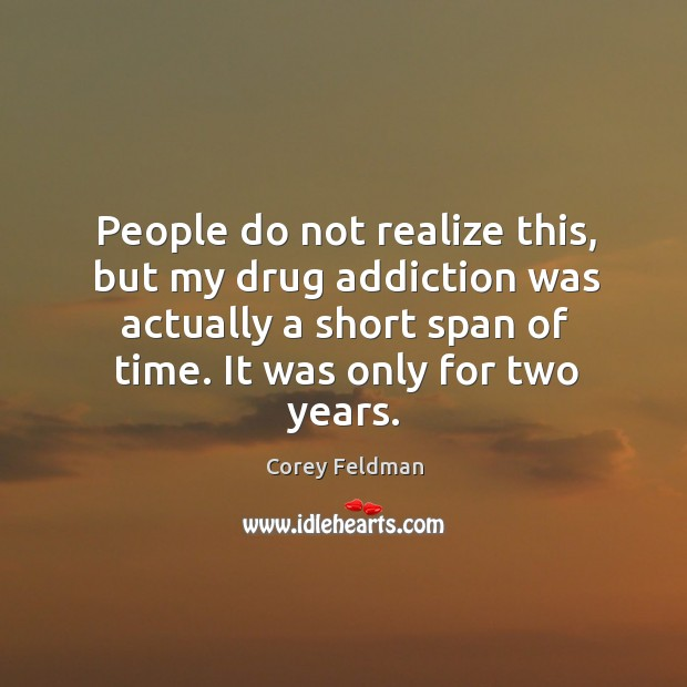 People do not realize this, but my drug addiction was actually a short span of time. Corey Feldman Picture Quote