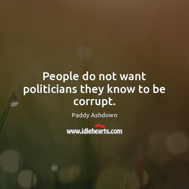People do not want politicians they know to be corrupt. Paddy Ashdown Picture Quote