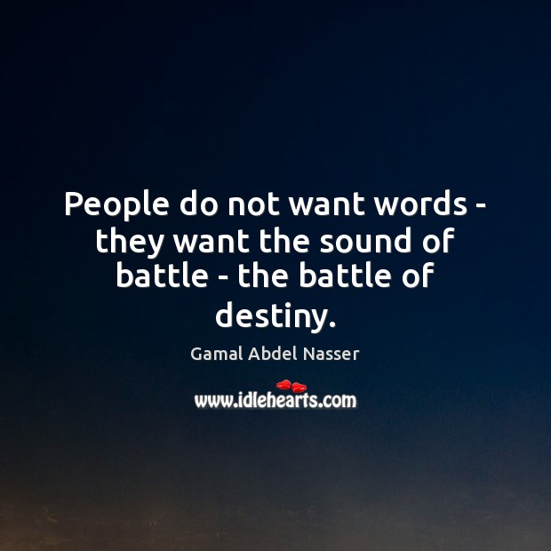 People do not want words – they want the sound of battle – the battle of destiny. Image
