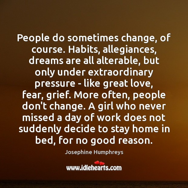 People do sometimes change, of course. Habits, allegiances, dreams are all alterable, Image