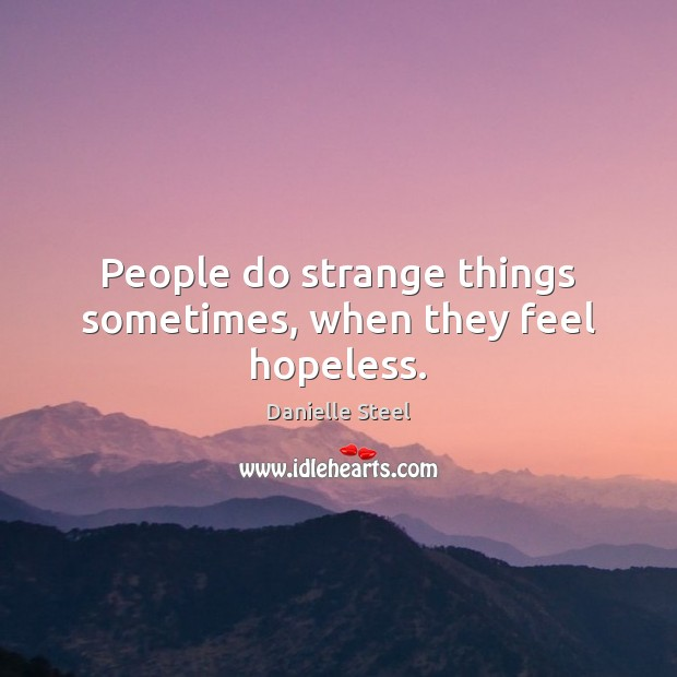 People do strange things sometimes, when they feel hopeless. Danielle Steel Picture Quote