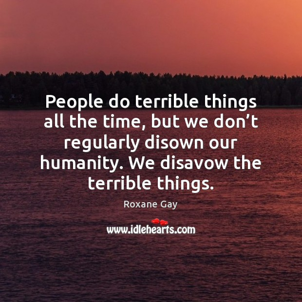 People do terrible things all the time, but we don't regularly Image