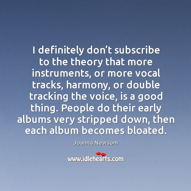 People do their early albums very stripped down, then each album becomes bloated. Joanna Newsom Picture Quote