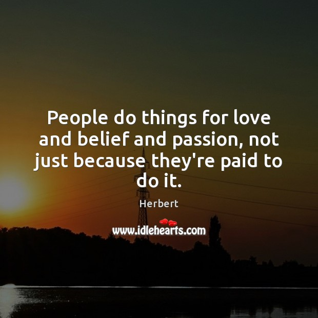 Image, People do things for love and belief and passion, not just because they're paid to do it.