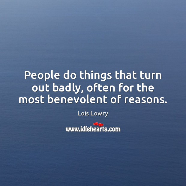 People do things that turn out badly, often for the most benevolent of reasons. Image
