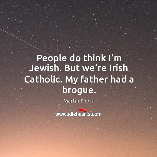 People do think I'm jewish. But we're irish catholic. My father had a brogue. Image