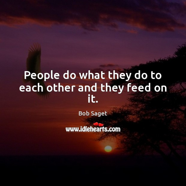 People do what they do to each other and they feed on it. Image