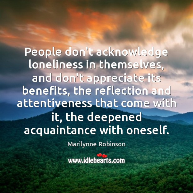 People don't acknowledge loneliness in themselves, and don't appreciate its benefits, the Marilynne Robinson Picture Quote