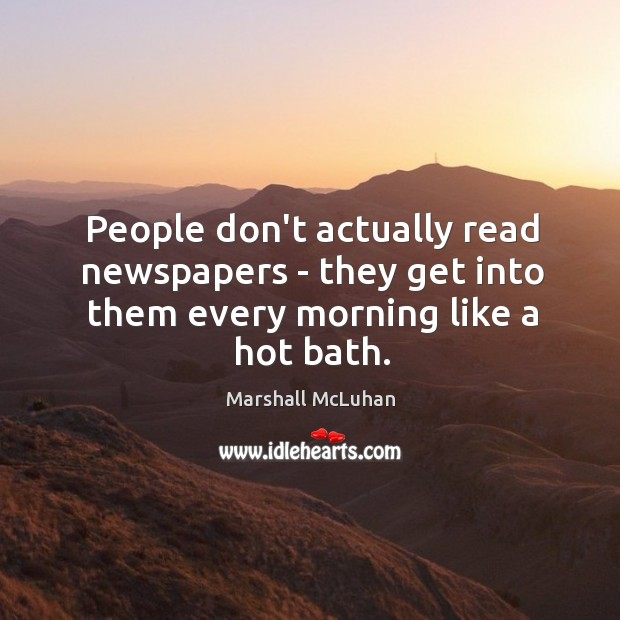 People don't actually read newspapers – they get into them every morning like a hot bath. Image