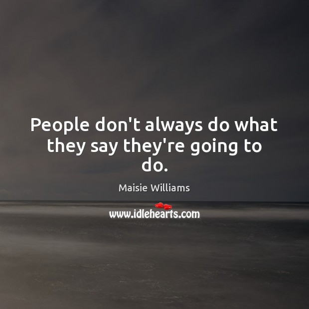 People don't always do what they say they're going to do. Image