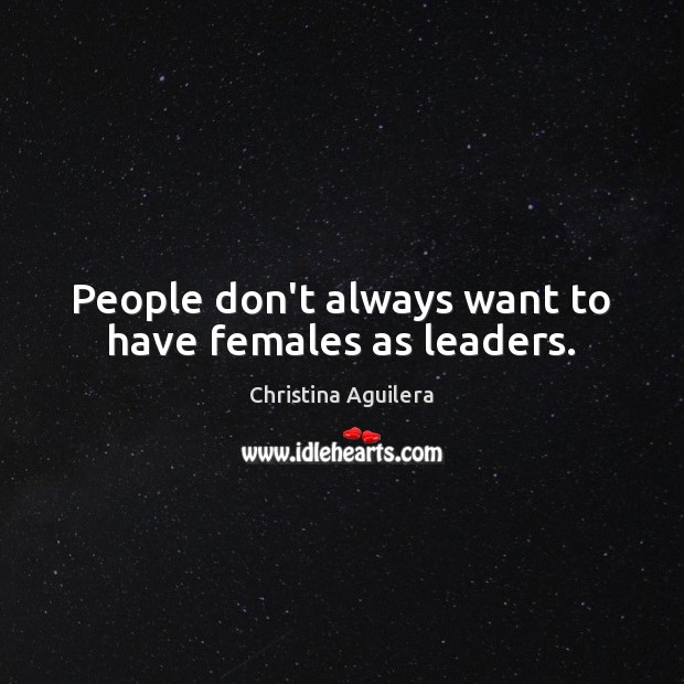 People don't always want to have females as leaders. Christina Aguilera Picture Quote