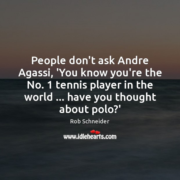 Image, People don't ask Andre Agassi, 'You know you're the No. 1 tennis player