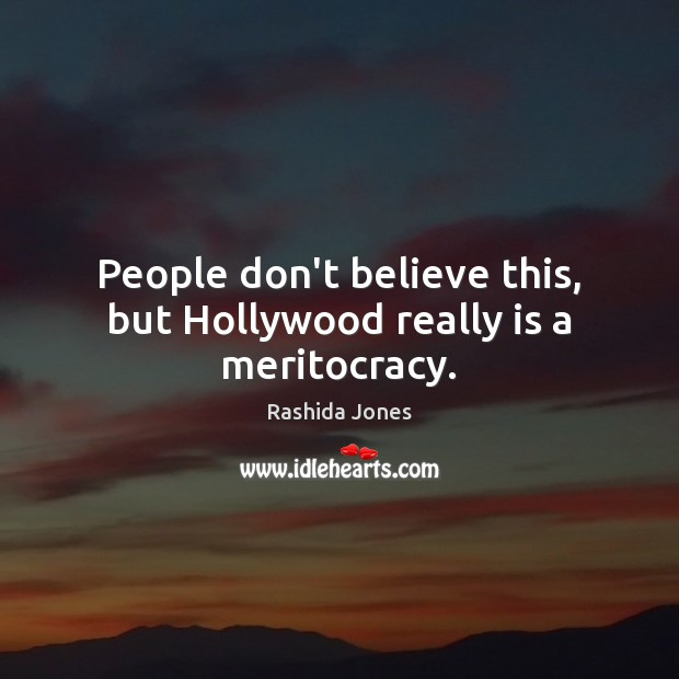 People don't believe this, but Hollywood really is a meritocracy. Image