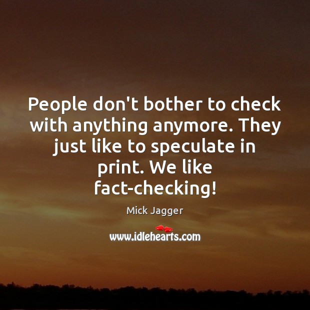 People don't bother to check with anything anymore. They just like to Image