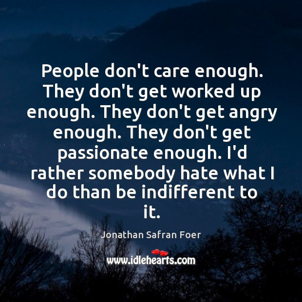 People don't care enough. They don't get worked up enough. They don't Image