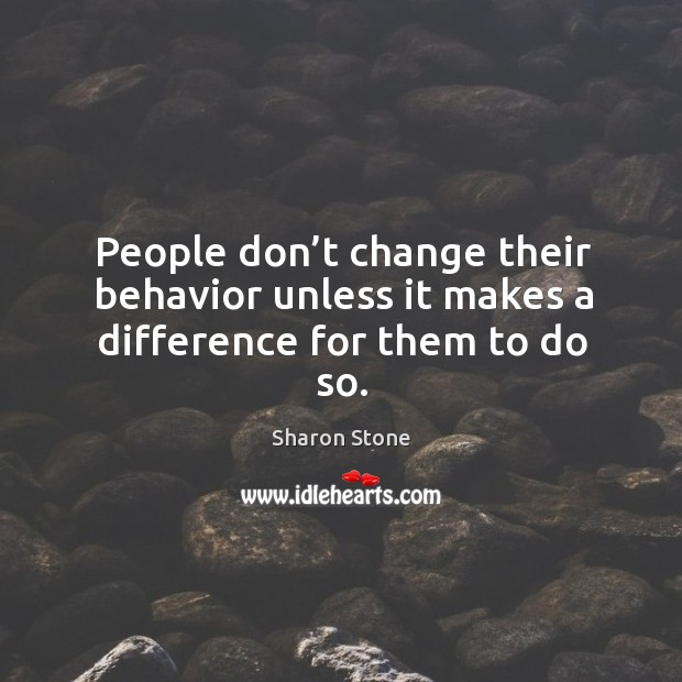 People don't change their behavior unless it makes a difference for them to do so. Image