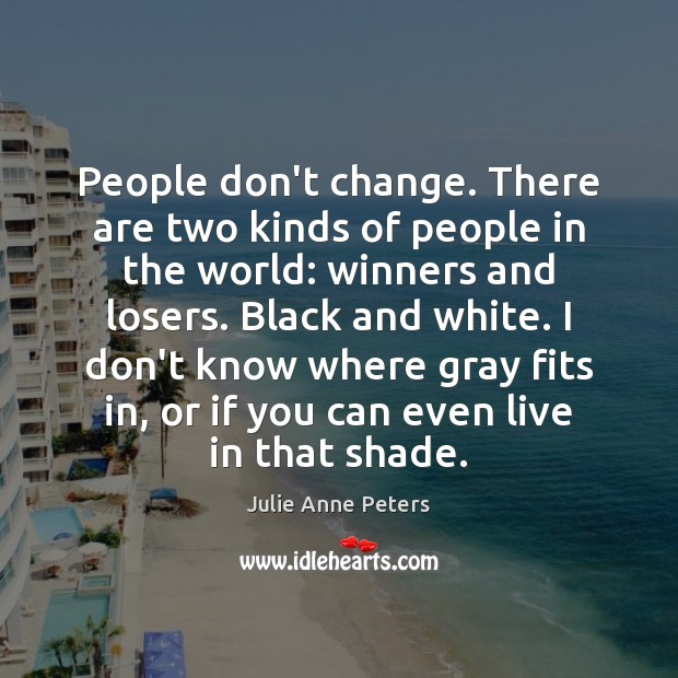 People don't change. There are two kinds of people in the world: Image