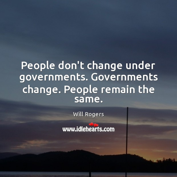 People don't change under governments. Governments change. People remain the same. Will Rogers Picture Quote