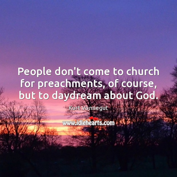 Image, People don't come to church for preachments, of course, but to daydream about God.