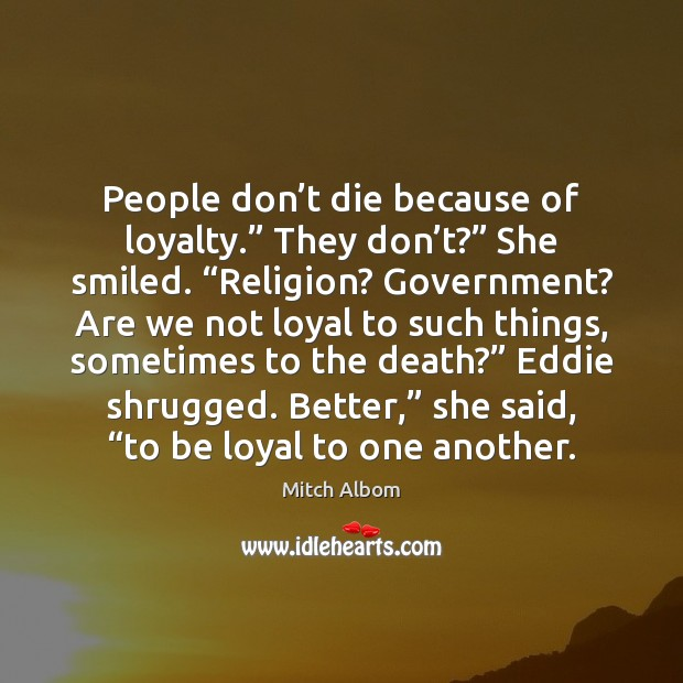 """People don't die because of loyalty."""" They don't?"""" She smiled. """" Mitch Albom Picture Quote"""