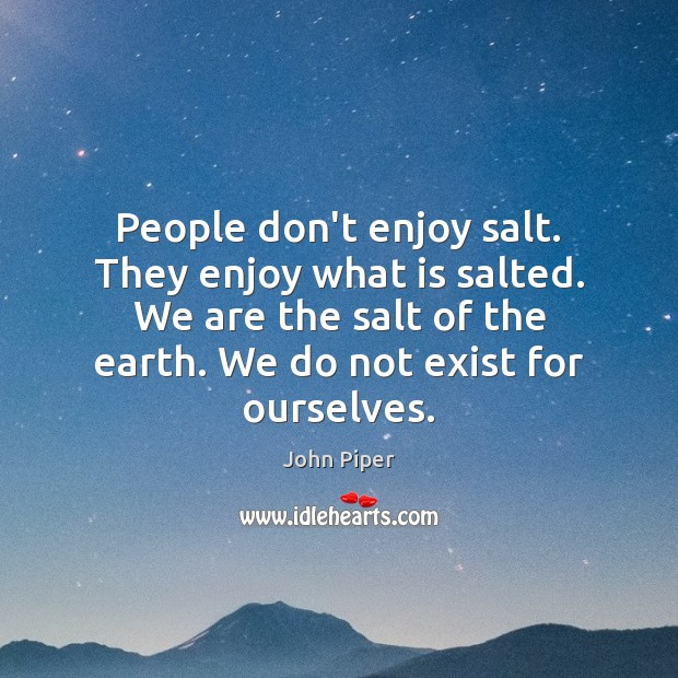 People don't enjoy salt. They enjoy what is salted. We are the Image