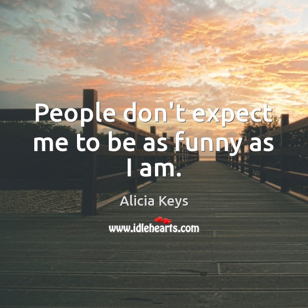 People don't expect me to be as funny as I am. Alicia Keys Picture Quote