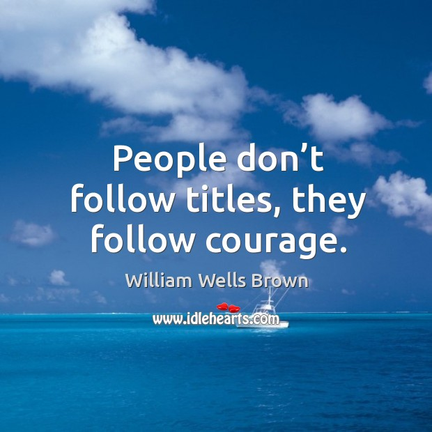 Image, People don't follow titles, they follow courage.