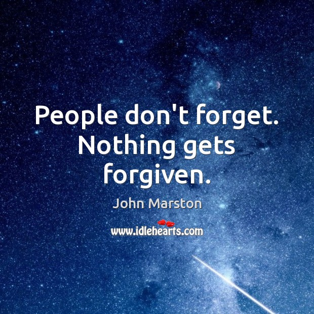 People don't forget. Nothing gets forgiven. Image