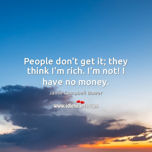 People don't get it; they think I'm rich. I'm not! I have no money. Image