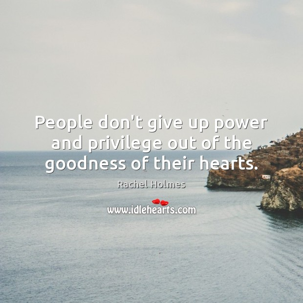 People don't give up power and privilege out of the goodness of their hearts. Image