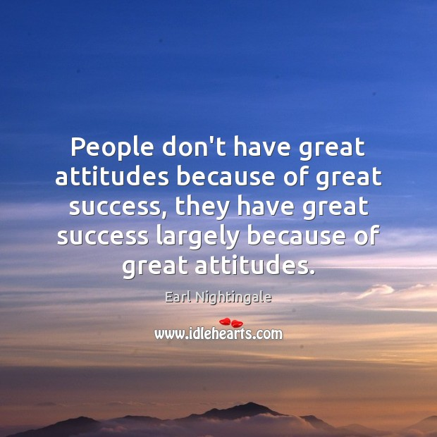People don't have great attitudes because of great success, they have great Earl Nightingale Picture Quote