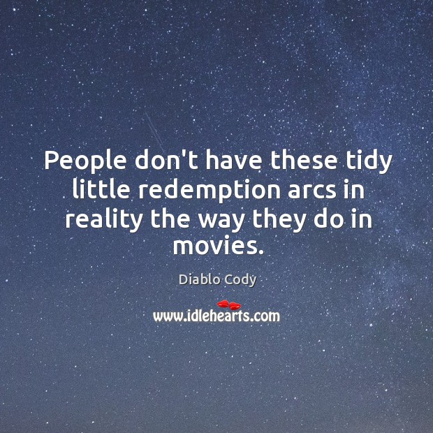 People don't have these tidy little redemption arcs in reality the way they do in movies. Image