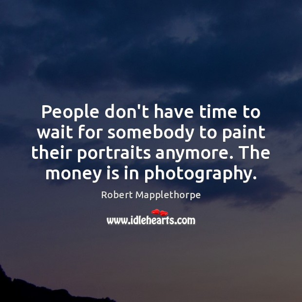 People don't have time to wait for somebody to paint their portraits Image