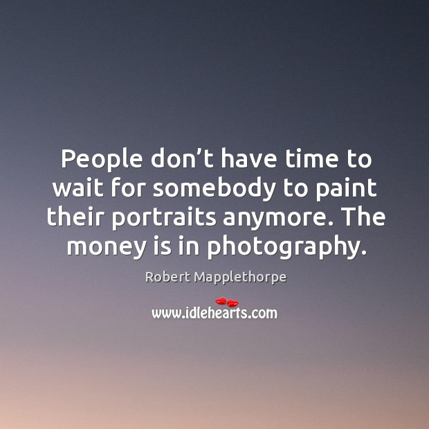 People don't have time to wait for somebody to paint their portraits anymore. The money is in photography. Image