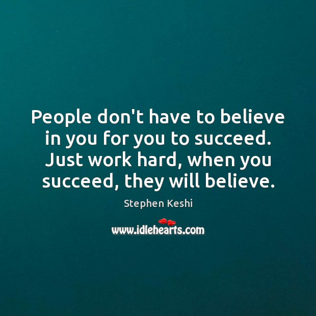 People don't have to believe in you for you to succeed. Just Image