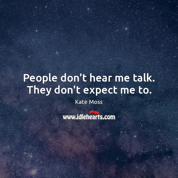People don't hear me talk. They don't expect me to. Kate Moss Picture Quote