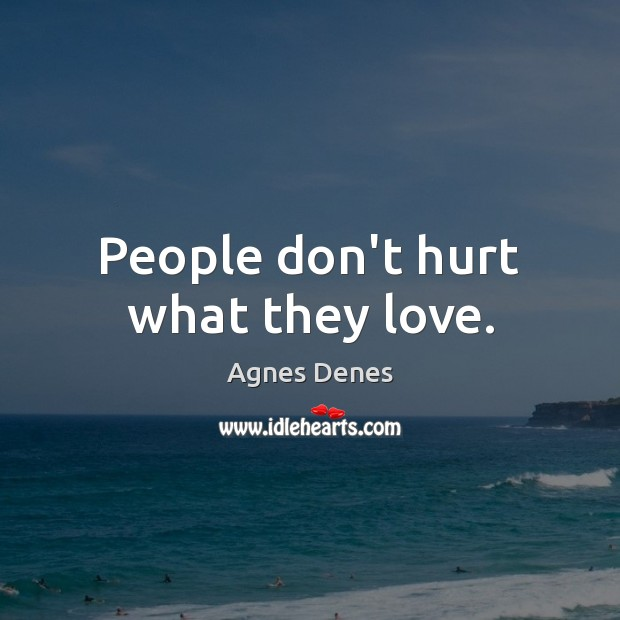 Image, People don't hurt what they love.