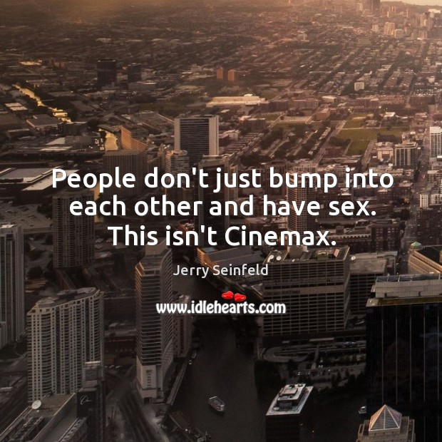 People don't just bump into each other and have sex. This isn't Cinemax. Image
