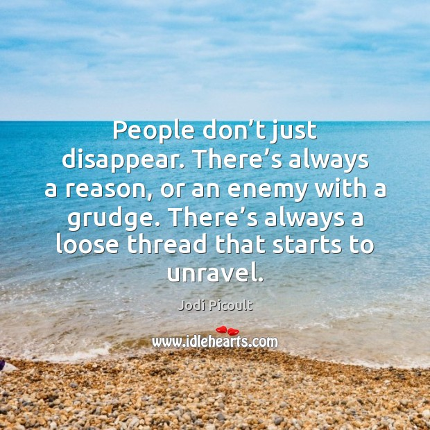 People don't just disappear. There's always a reason, or an Jodi Picoult Picture Quote