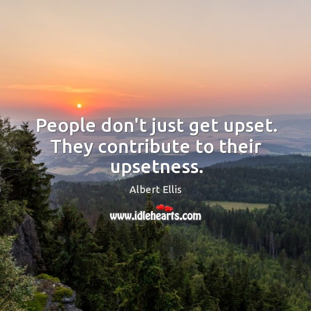 People don't just get upset. They contribute to their upsetness. Image