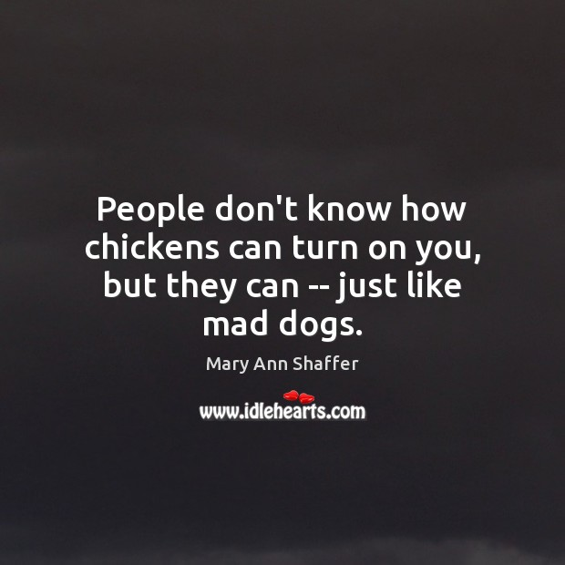 People don't know how chickens can turn on you, but they can — just like mad dogs. Image