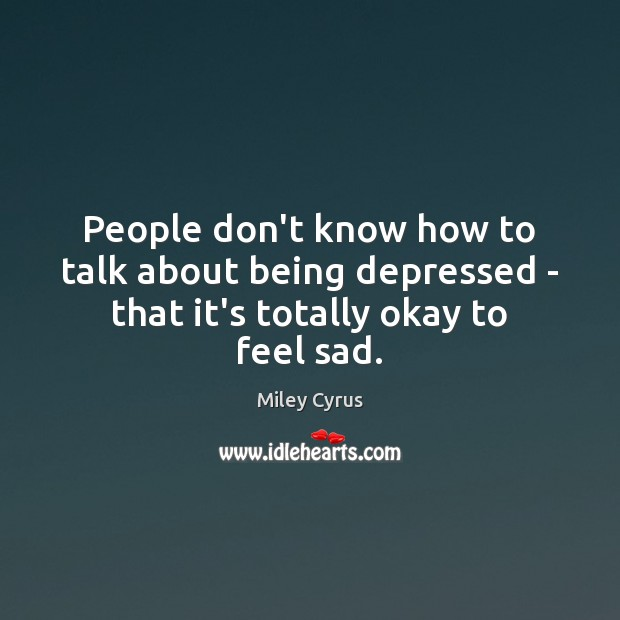 People don't know how to talk about being depressed – that it's totally okay to feel sad. Image