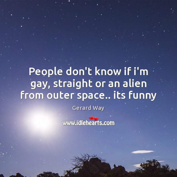 People don't know if i'm gay, straight or an alien from outer space.. its funny Image